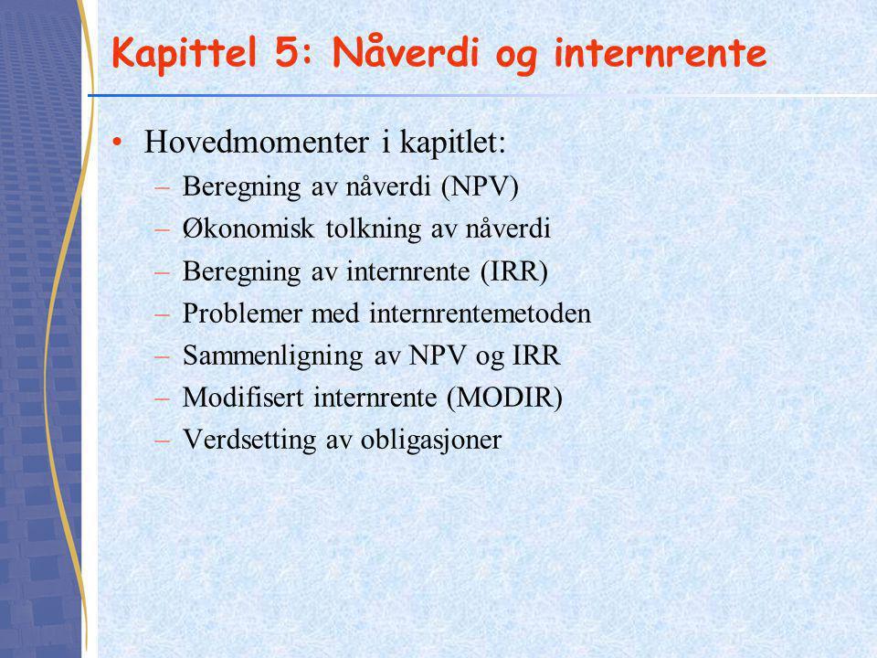 Kapittel 5: Nåverdi og internrente Hovedmomenter i kapitlet: –Beregning av nåverdi (NPV) –Økonomisk tolkning av nåverdi –Beregning av internrente (IRR) –Problemer med internrentemetoden –Sammenligning av NPV og IRR –Modifisert internrente (MODIR) –Verdsetting av obligasjoner