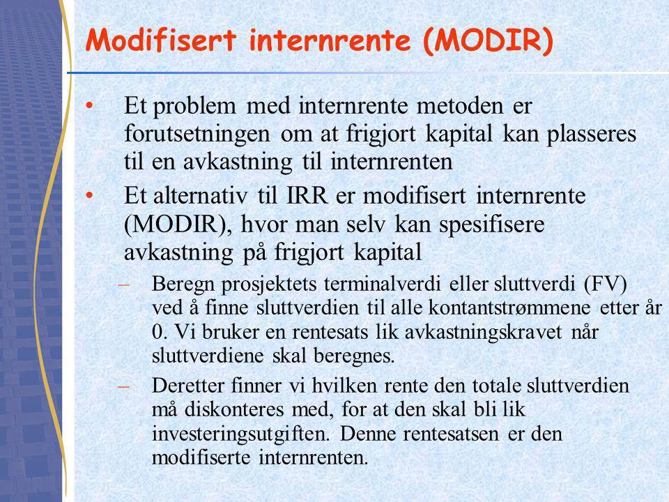 Modifisert internrente (MODIR) Et problem med internrente metoden er forutsetningen om at frigjort kapital kan plasseres til en avkastning til internrenten Et alternativ til IRR er modifisert internrente (MODIR), hvor man selv kan spesifisere avkastning på frigjort kapital –Beregn prosjektets terminalverdi eller sluttverdi (FV) ved å finne sluttverdien til alle kontantstrømmene etter år 0.