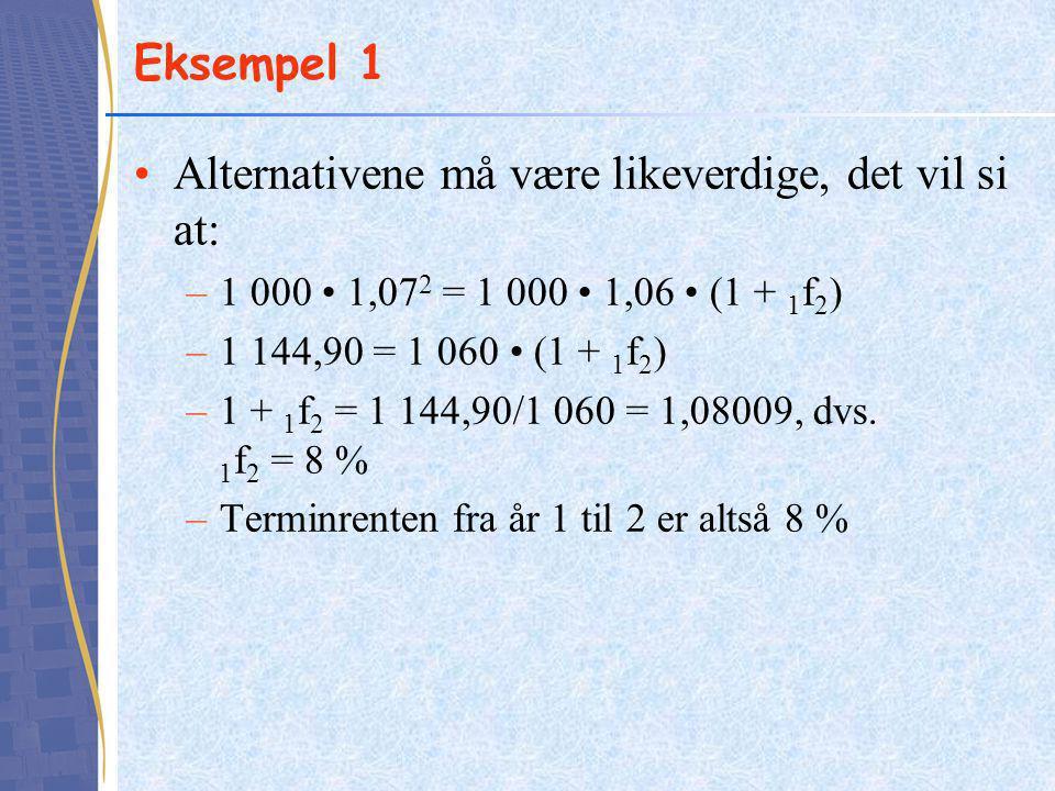Eksempel 1 Alternativene må være likeverdige, det vil si at: –1 000 1,07 2 = 1 000 1,06 (1 + 1 f 2 ) –1 144,90 = 1 060 (1 + 1 f 2 ) –1 + 1 f 2 = 1 144,90/1 060 = 1,08009, dvs.