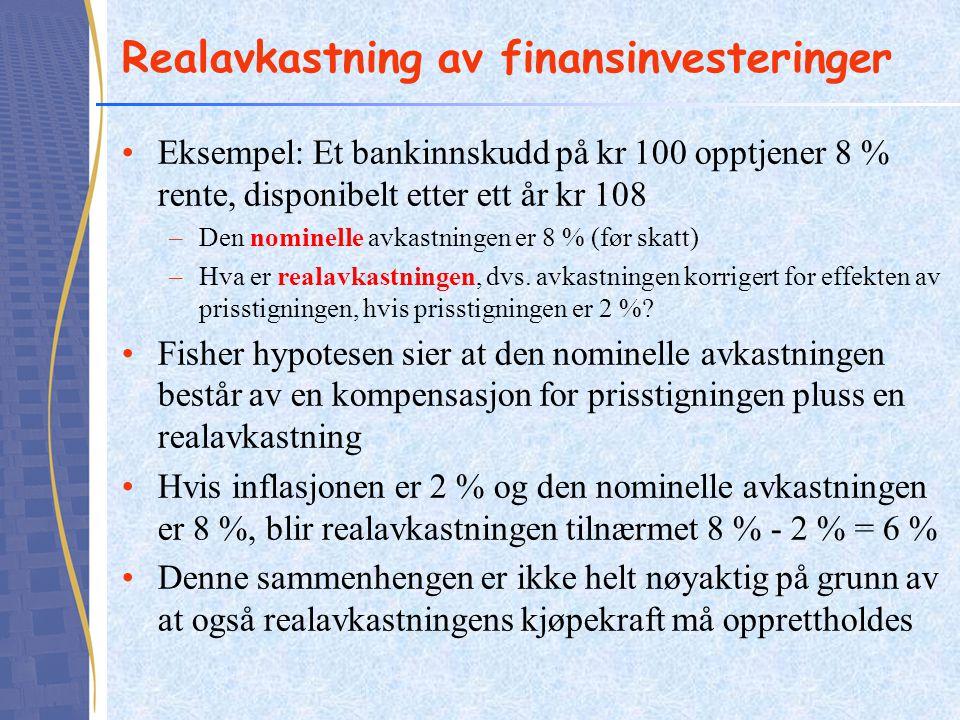 Realavkastning av finansinvesteringer Eksempel: Et bankinnskudd på kr 100 opptjener 8 % rente, disponibelt etter ett år kr 108 –Den nominelle avkastningen er 8 % (før skatt) –Hva er realavkastningen, dvs.