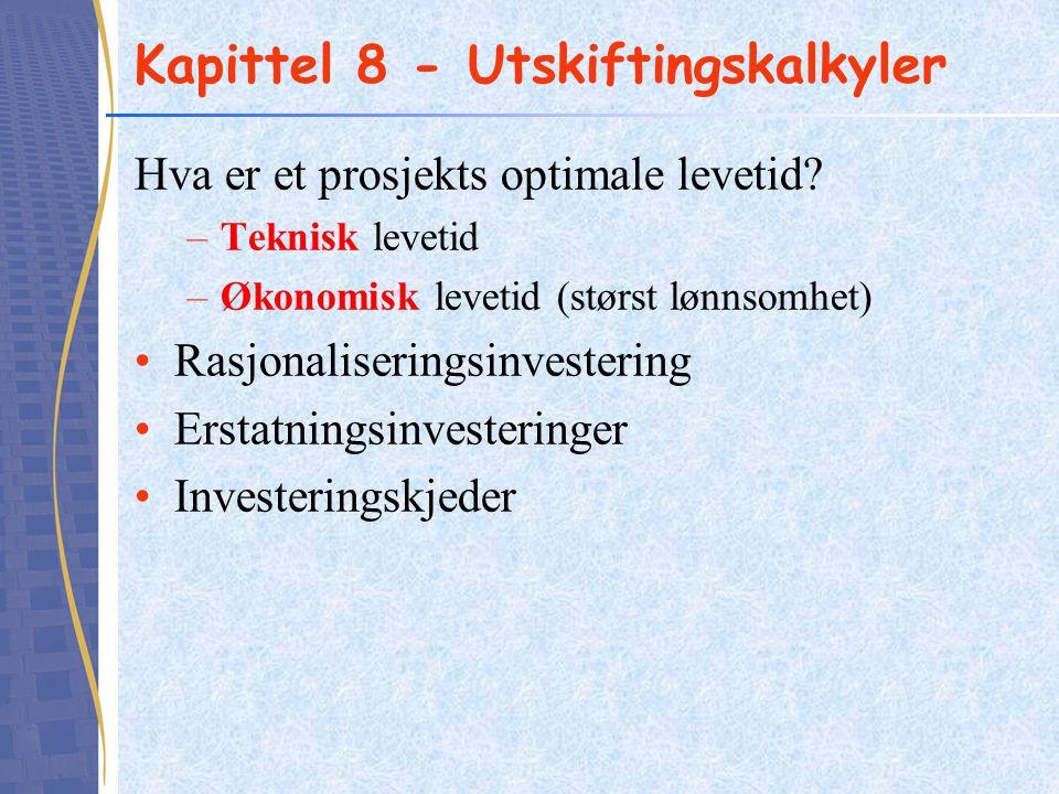 Kapittel 8 - Utskiftingskalkyler Hva er et prosjekts optimale levetid? –Teknisk levetid –Økonomisk levetid (størst lønnsomhet) Rasjonaliseringsinveste