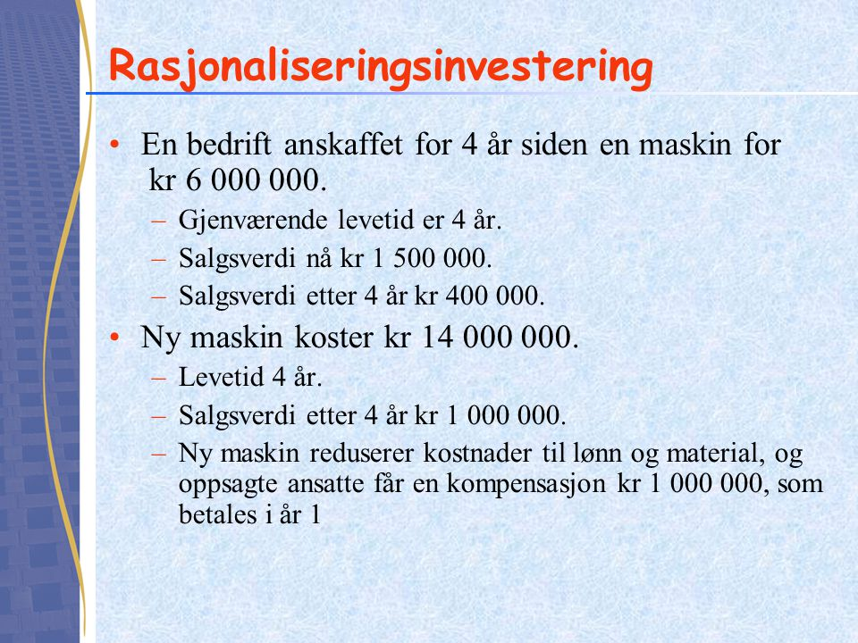 Rasjonaliseringsinvestering En bedrift anskaffet for 4 år siden en maskin for kr 6 000 000. –Gjenværende levetid er 4 år. –Salgsverdi nå kr 1 500 000.
