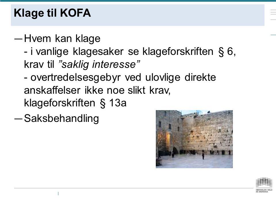 Klage til KOFA — Hvem kan klage - i vanlige klagesaker se klageforskriften § 6, krav til saklig interesse - overtredelsesgebyr ved ulovlige direkte anskaffelser ikke noe slikt krav, klageforskriften § 13a — Saksbehandling