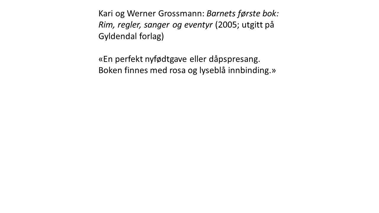 Kari og Werner Grossmann: Barnets første bok: Rim, regler, sanger og eventyr (2005; utgitt på Gyldendal forlag) «En perfekt nyfødtgave eller dåpspresang.