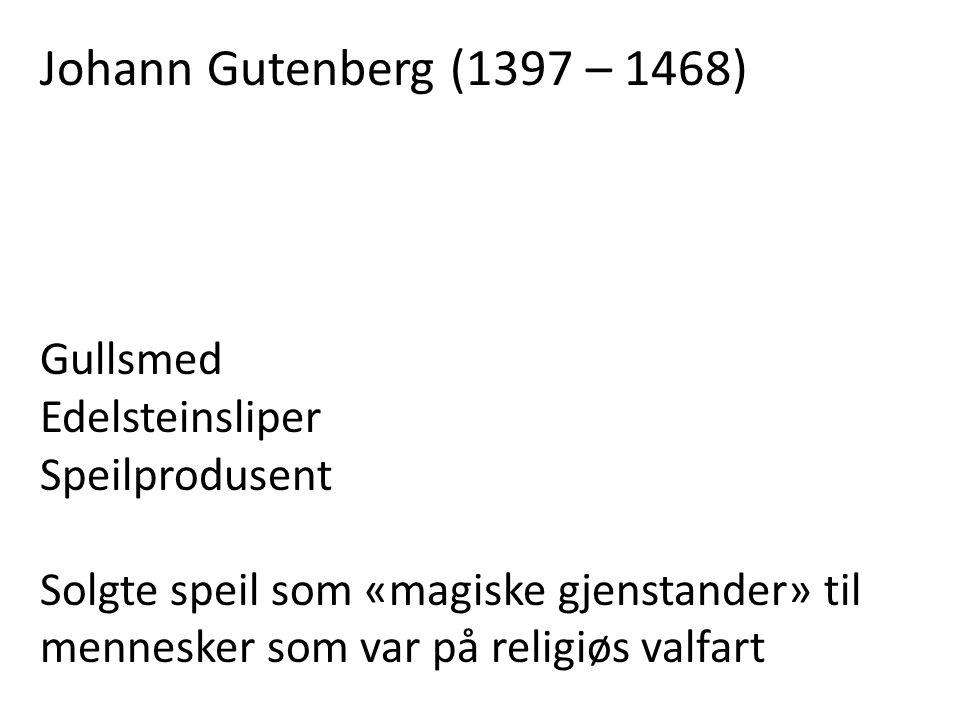 Johann Gutenberg (1397 – 1468) Gullsmed Edelsteinsliper Speilprodusent Solgte speil som «magiske gjenstander» til mennesker som var på religiøs valfar