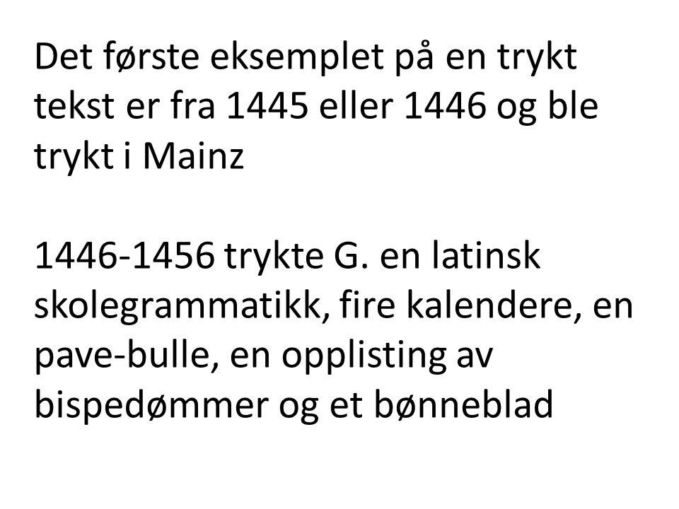 Det første eksemplet på en trykt tekst er fra 1445 eller 1446 og ble trykt i Mainz 1446-1456 trykte G.