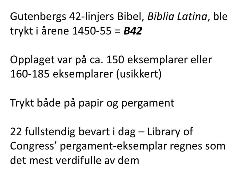 Gutenbergs 42-linjers Bibel, Biblia Latina, ble trykt i årene 1450-55 = B42 Opplaget var på ca. 150 eksemplarer eller 160-185 eksemplarer (usikkert) T
