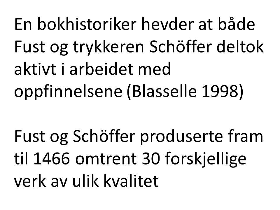 En bokhistoriker hevder at både Fust og trykkeren Schöffer deltok aktivt i arbeidet med oppfinnelsene (Blasselle 1998) Fust og Schöffer produserte fram til 1466 omtrent 30 forskjellige verk av ulik kvalitet