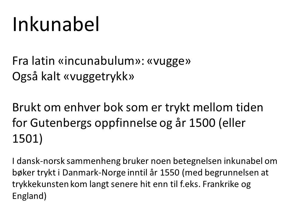 Inkunabel Fra latin «incunabulum»: «vugge» Også kalt «vuggetrykk» Brukt om enhver bok som er trykt mellom tiden for Gutenbergs oppfinnelse og år 1500