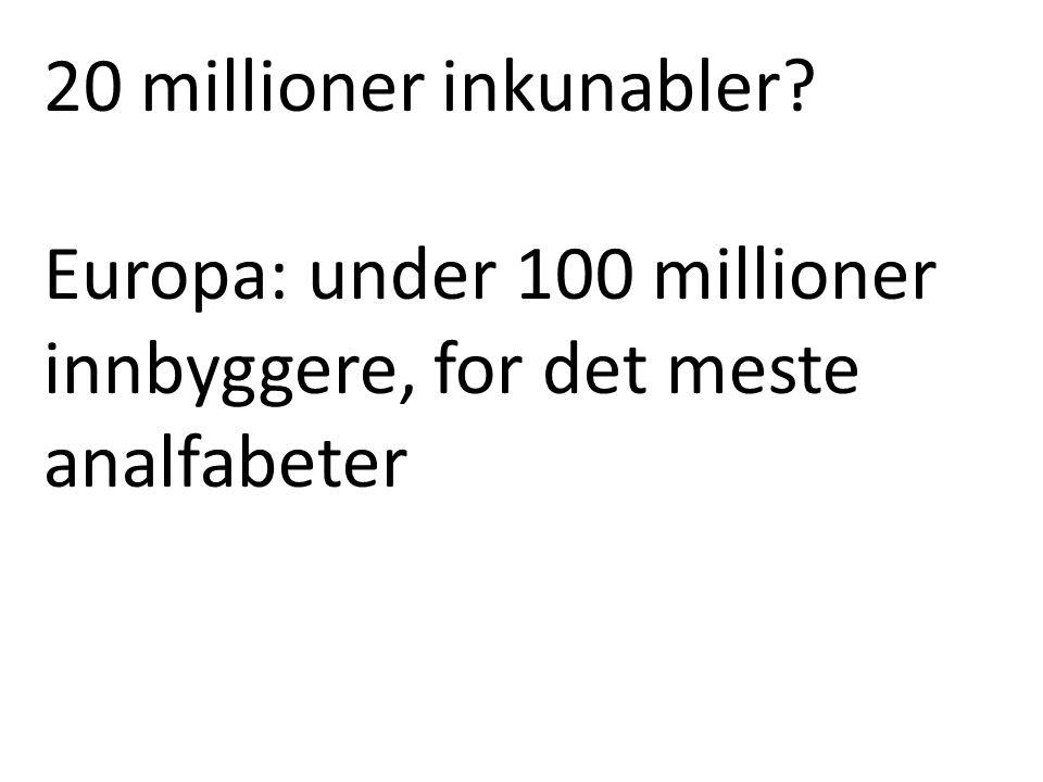 20 millioner inkunabler? Europa: under 100 millioner innbyggere, for det meste analfabeter