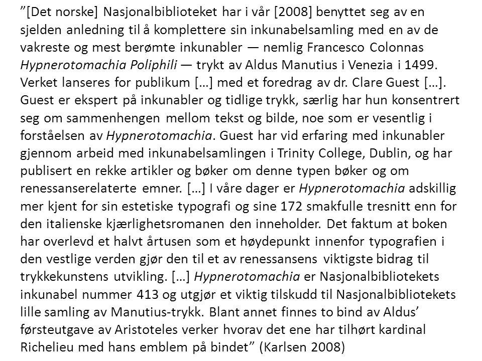 [Det norske] Nasjonalbiblioteket har i vår [2008] benyttet seg av en sjelden anledning til å komplettere sin inkunabelsamling med en av de vakreste og mest berømte inkunabler — nemlig Francesco Colonnas Hypnerotomachia Poliphili — trykt av Aldus Manutius i Venezia i 1499.