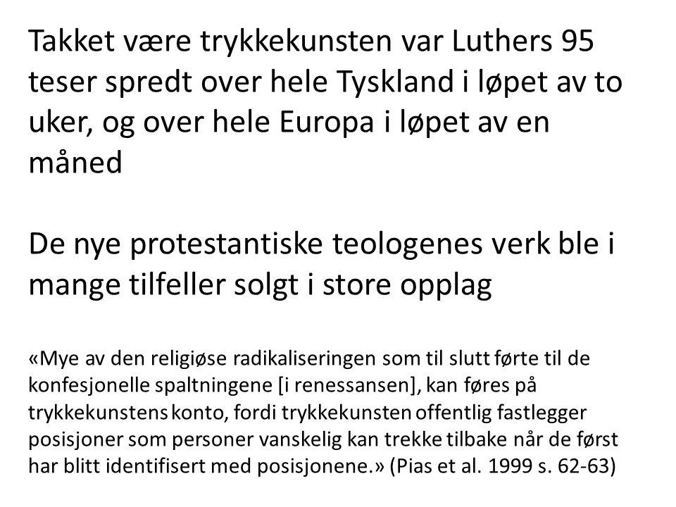 Takket være trykkekunsten var Luthers 95 teser spredt over hele Tyskland i løpet av to uker, og over hele Europa i løpet av en måned De nye protestantiske teologenes verk ble i mange tilfeller solgt i store opplag «Mye av den religiøse radikaliseringen som til slutt førte til de konfesjonelle spaltningene [i renessansen], kan føres på trykkekunstens konto, fordi trykkekunsten offentlig fastlegger posisjoner som personer vanskelig kan trekke tilbake når de først har blitt identifisert med posisjonene.» (Pias et al.