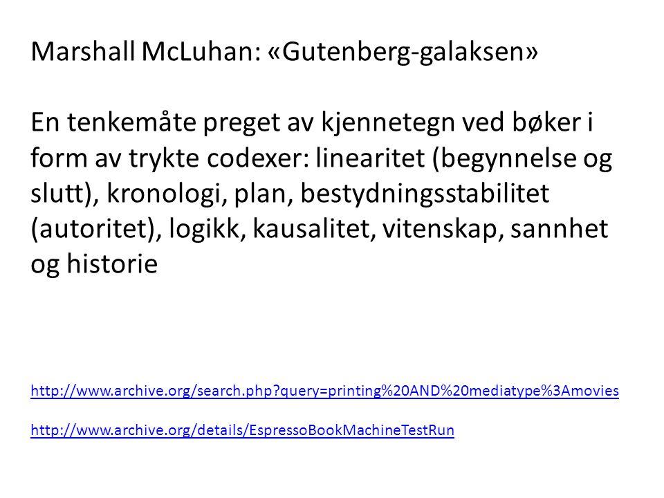 Marshall McLuhan: «Gutenberg-galaksen» En tenkemåte preget av kjennetegn ved bøker i form av trykte codexer: linearitet (begynnelse og slutt), kronologi, plan, bestydningsstabilitet (autoritet), logikk, kausalitet, vitenskap, sannhet og historie http://www.archive.org/search.php?query=printing%20AND%20mediatype%3Amovies http://www.archive.org/details/EspressoBookMachineTestRun
