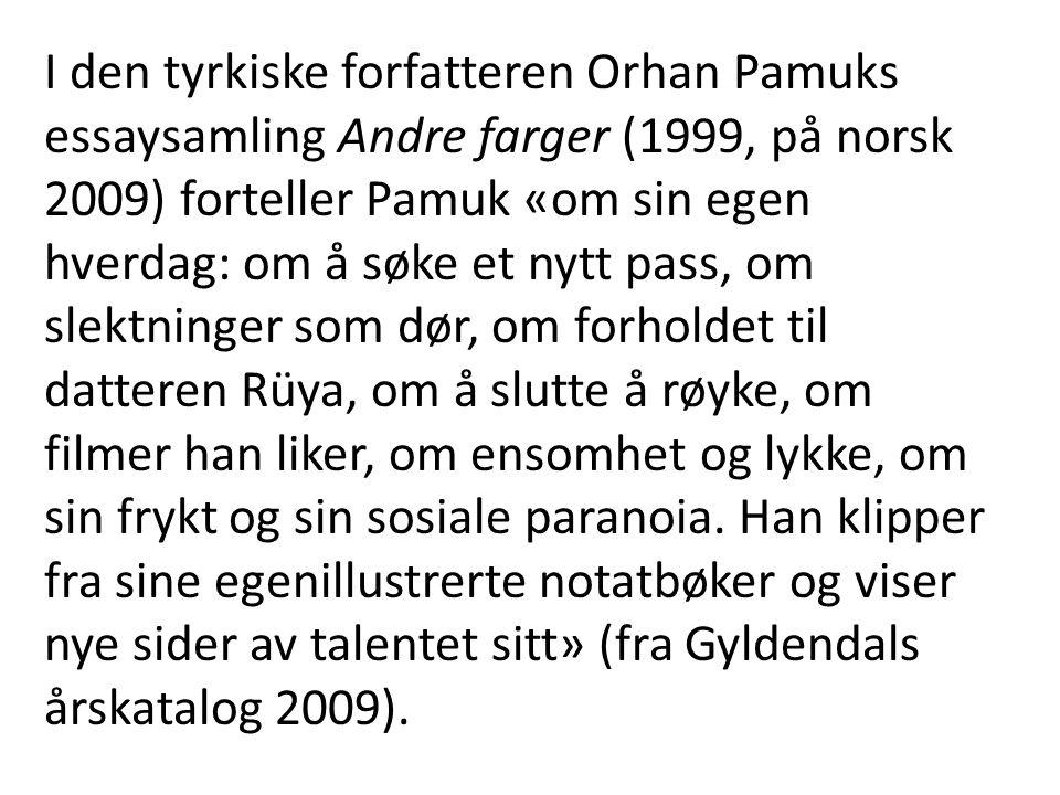 I den tyrkiske forfatteren Orhan Pamuks essaysamling Andre farger (1999, på norsk 2009) forteller Pamuk «om sin egen hverdag: om å søke et nytt pass, om slektninger som dør, om forholdet til datteren Rüya, om å slutte å røyke, om filmer han liker, om ensomhet og lykke, om sin frykt og sin sosiale paranoia.
