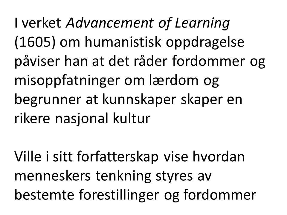 I verket Advancement of Learning (1605) om humanistisk oppdragelse påviser han at det råder fordommer og misoppfatninger om lærdom og begrunner at kunnskaper skaper en rikere nasjonal kultur Ville i sitt forfatterskap vise hvordan menneskers tenkning styres av bestemte forestillinger og fordommer
