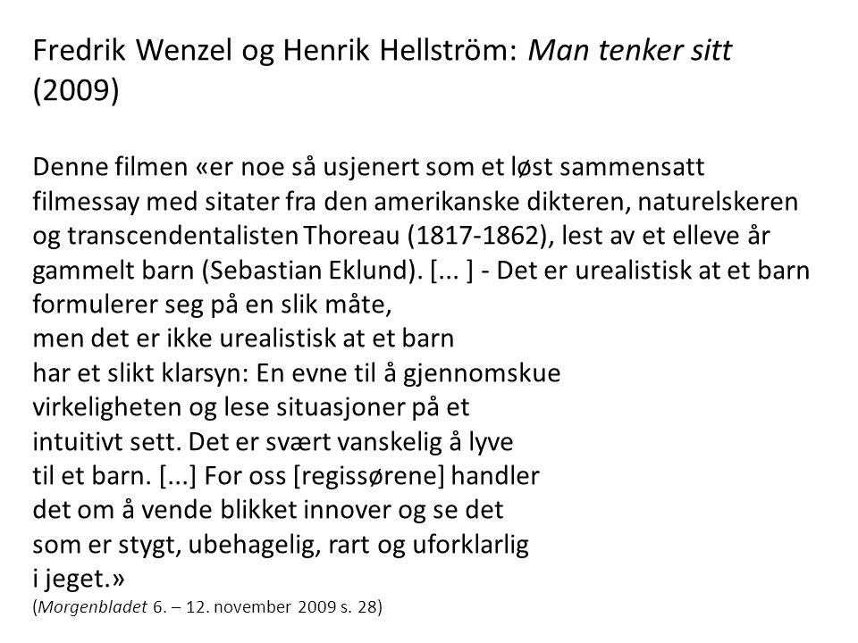 Fredrik Wenzel og Henrik Hellström: Man tenker sitt (2009) Denne filmen «er noe så usjenert som et løst sammensatt filmessay med sitater fra den amerikanske dikteren, naturelskeren og transcendentalisten Thoreau (1817-1862), lest av et elleve år gammelt barn (Sebastian Eklund).
