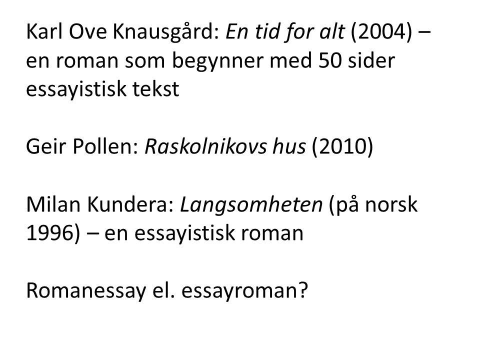 Karl Ove Knausgård: En tid for alt (2004) – en roman som begynner med 50 sider essayistisk tekst Geir Pollen: Raskolnikovs hus (2010) Milan Kundera: Langsomheten (på norsk 1996) – en essayistisk roman Romanessay el.