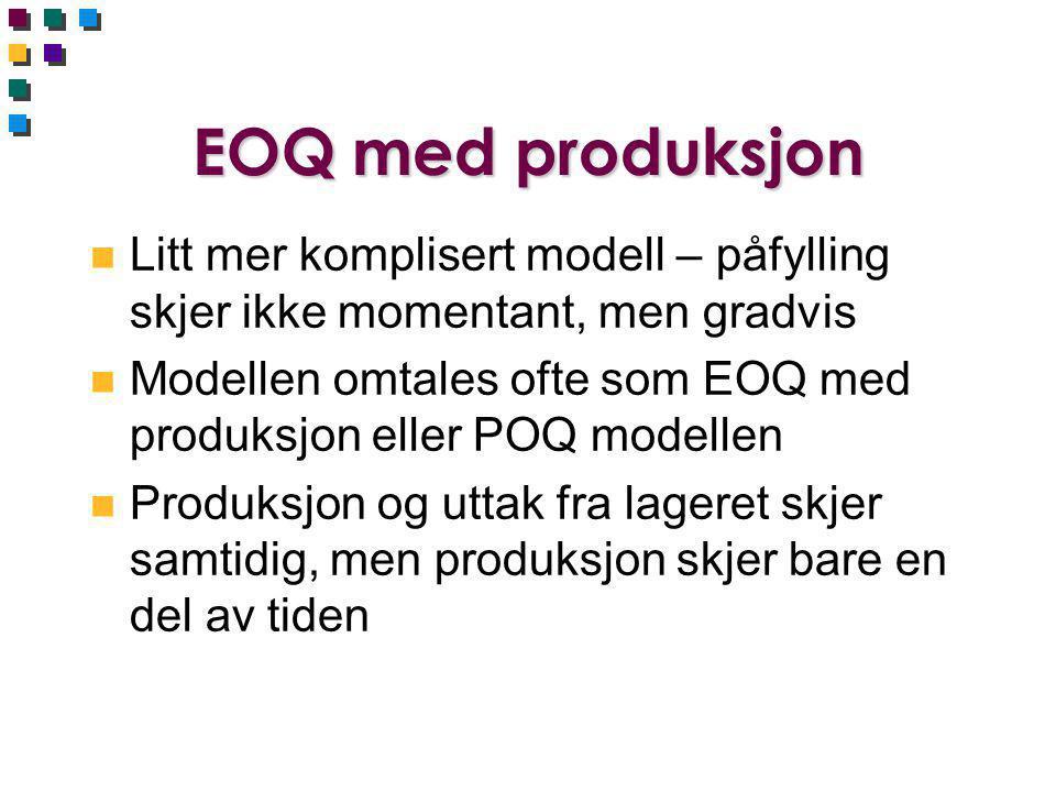 EOQ med produksjon n Litt mer komplisert modell – påfylling skjer ikke momentant, men gradvis n Modellen omtales ofte som EOQ med produksjon eller POQ modellen n Produksjon og uttak fra lageret skjer samtidig, men produksjon skjer bare en del av tiden