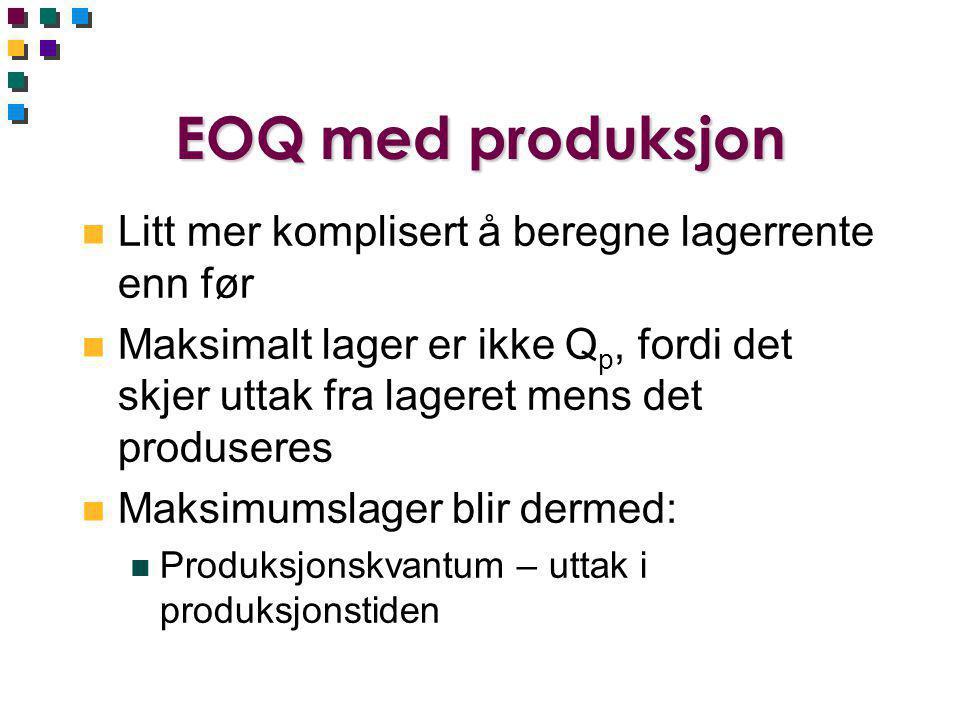EOQ med produksjon n Litt mer komplisert å beregne lagerrente enn før n Maksimalt lager er ikke Q p, fordi det skjer uttak fra lageret mens det produs