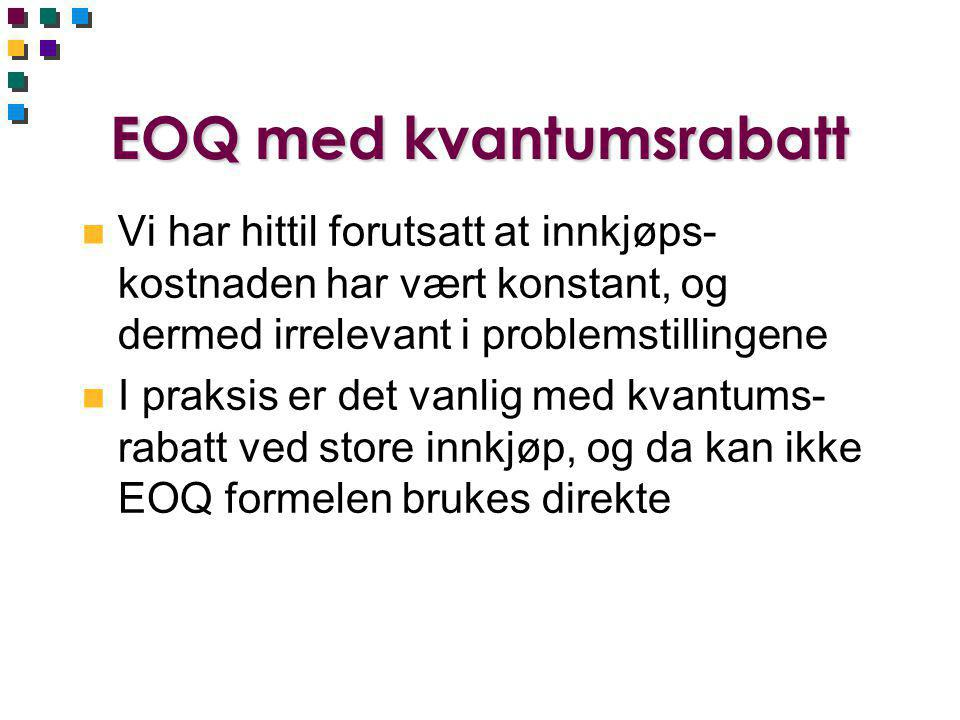 EOQ med kvantumsrabatt n Vi har hittil forutsatt at innkjøps- kostnaden har vært konstant, og dermed irrelevant i problemstillingene n I praksis er det vanlig med kvantums- rabatt ved store innkjøp, og da kan ikke EOQ formelen brukes direkte