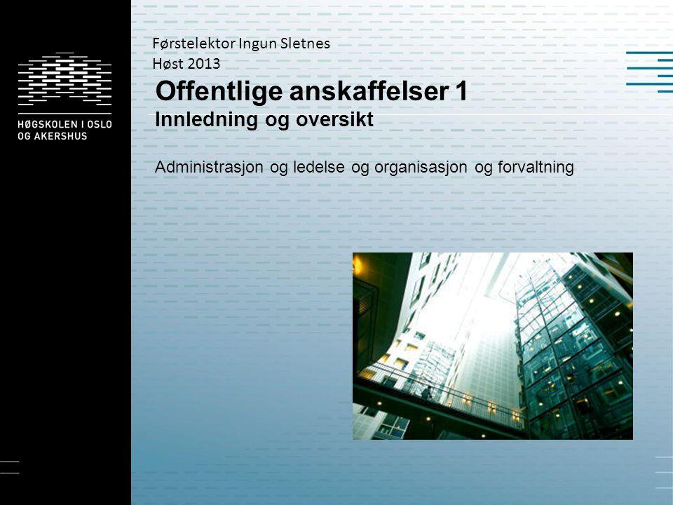 Offentlige anskaffelser 1 Innledning og oversikt Administrasjon og ledelse og organisasjon og forvaltning Førstelektor Ingun Sletnes Høst 2013