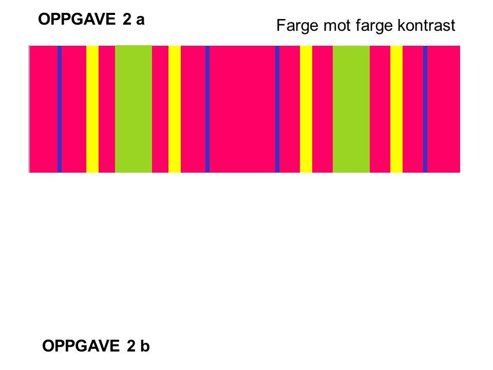 OPPGAVE 2 a OPPGAVE 2 b Farge mot farge kontrast