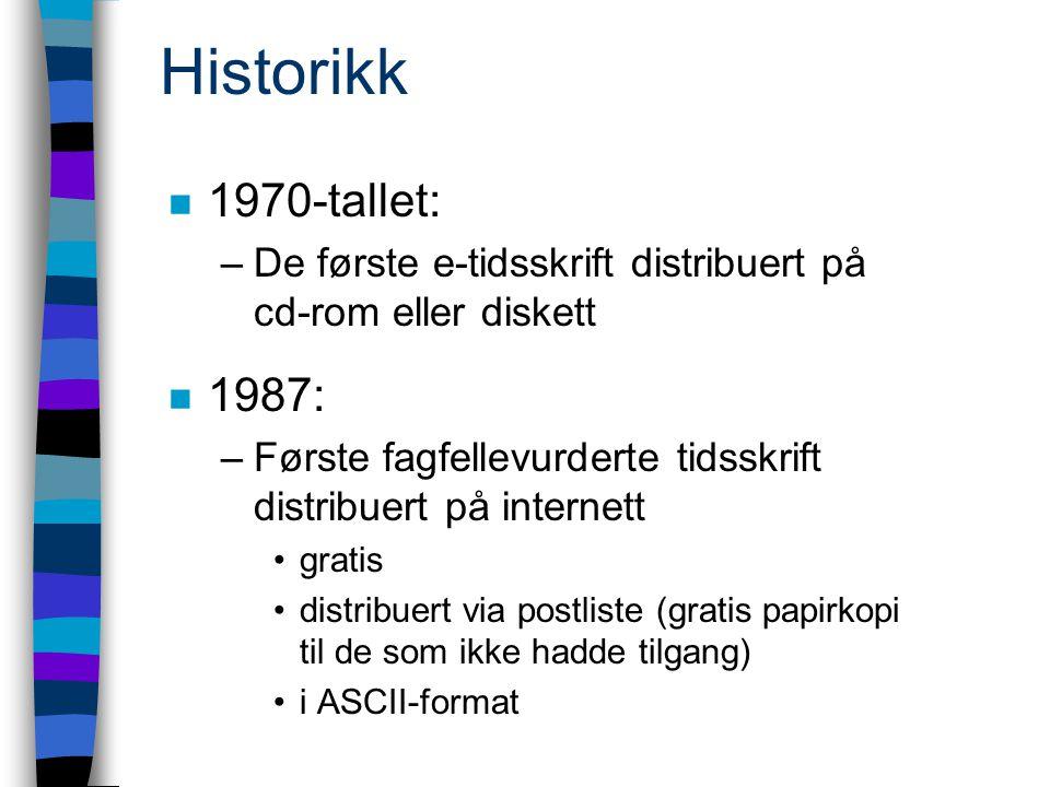 Historikk n 1970-tallet: –De første e-tidsskrift distribuert på cd-rom eller diskett n 1987: –Første fagfellevurderte tidsskrift distribuert på internett gratis distribuert via postliste (gratis papirkopi til de som ikke hadde tilgang) i ASCII-format