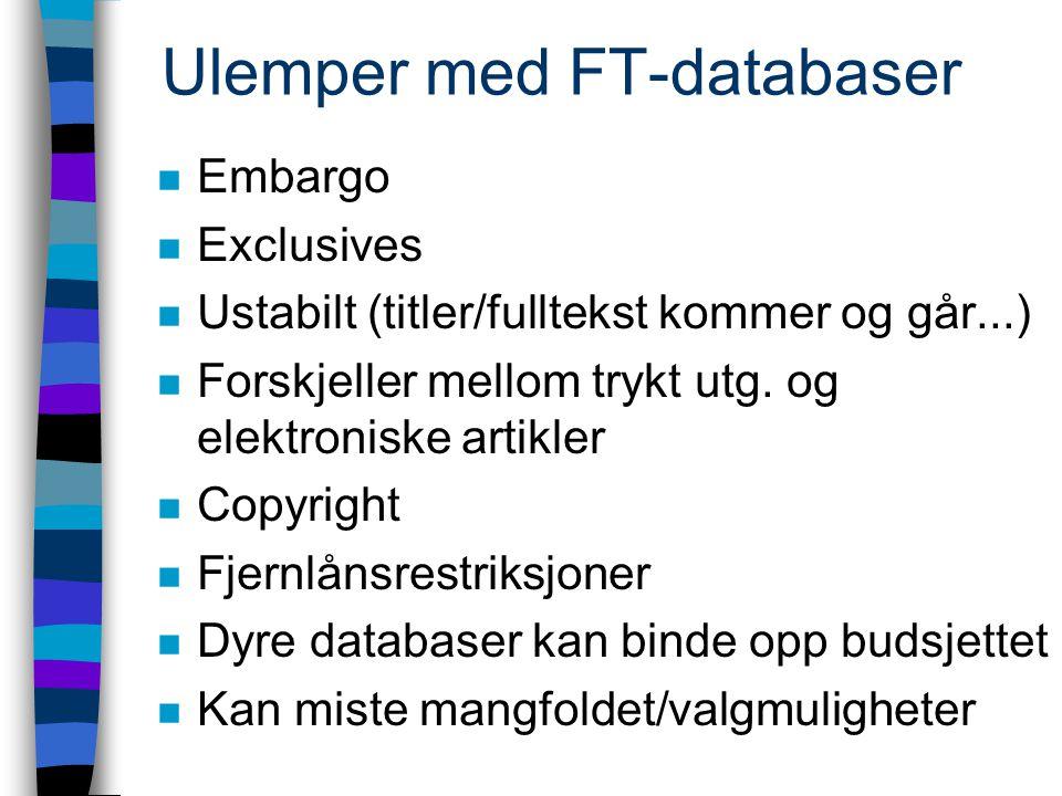 Ulemper med FT-databaser n Embargo n Exclusives n Ustabilt (titler/fulltekst kommer og går...) n Forskjeller mellom trykt utg.