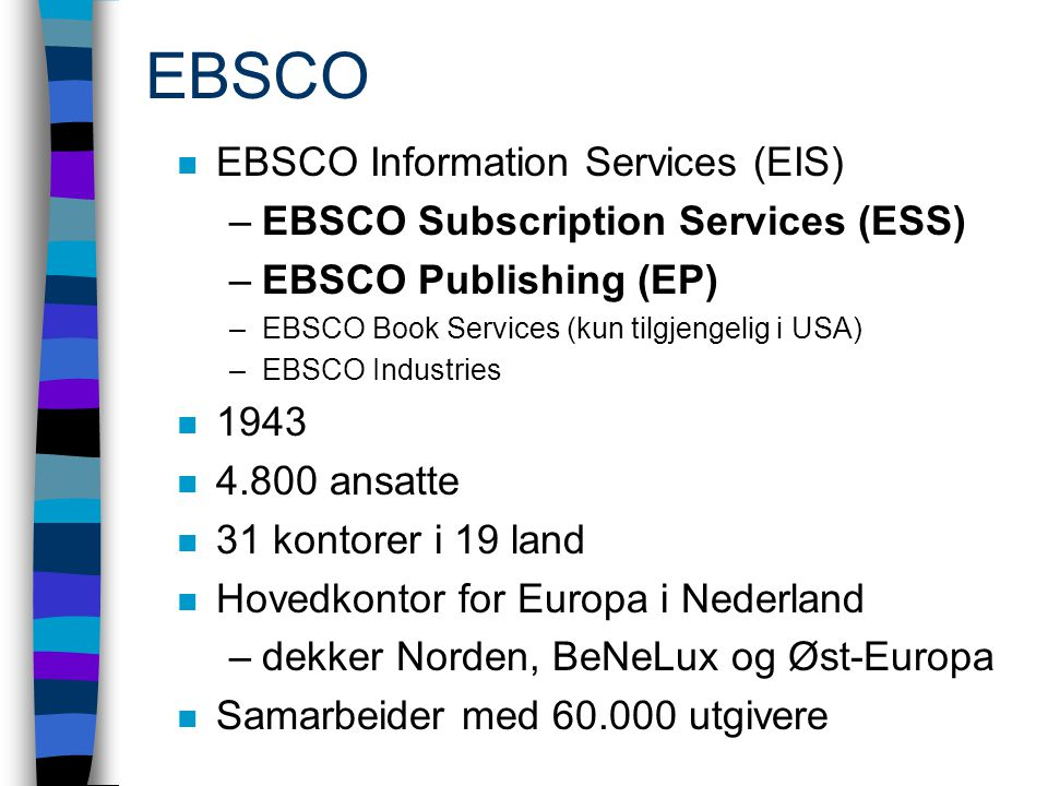 EBSCO n EBSCO Information Services (EIS) –EBSCO Subscription Services (ESS) –EBSCO Publishing (EP) –EBSCO Book Services (kun tilgjengelig i USA) –EBSC