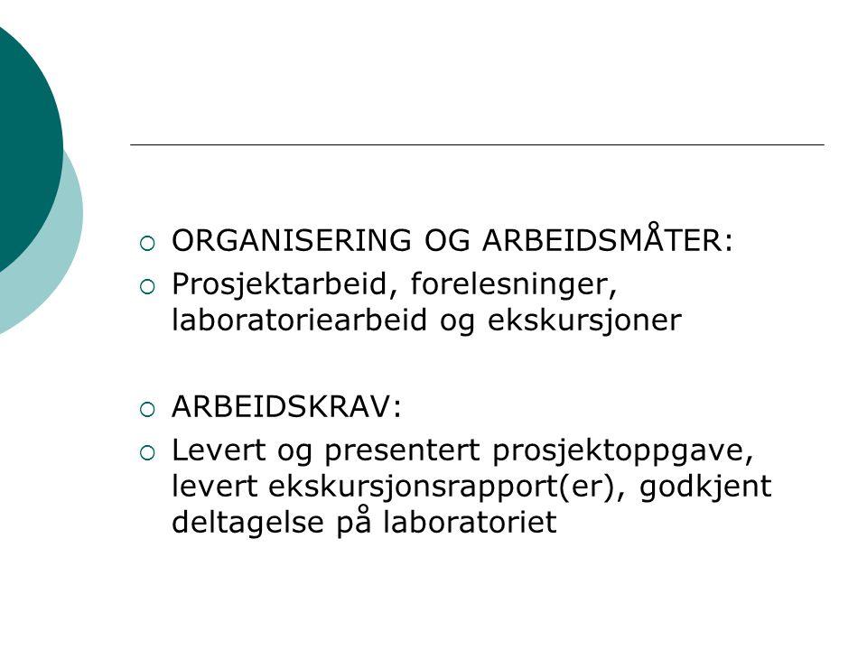  ORGANISERING OG ARBEIDSMÅTER:  Prosjektarbeid, forelesninger, laboratoriearbeid og ekskursjoner  ARBEIDSKRAV:  Levert og presentert prosjektoppga