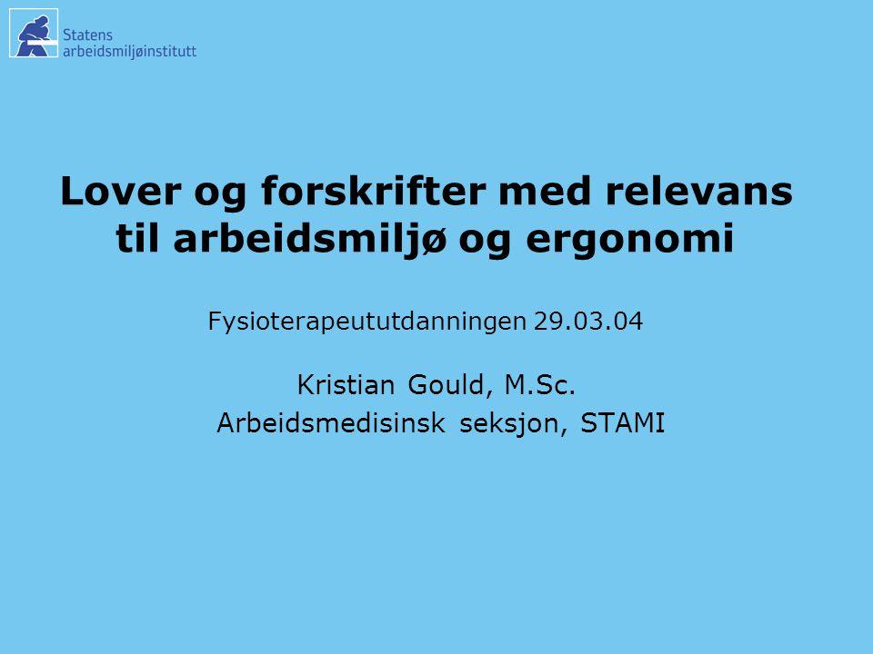 Lover og forskrifter med relevans til arbeidsmiljø og ergonomi Fysioterapeututdanningen 29.03.04 Kristian Gould, M.Sc.