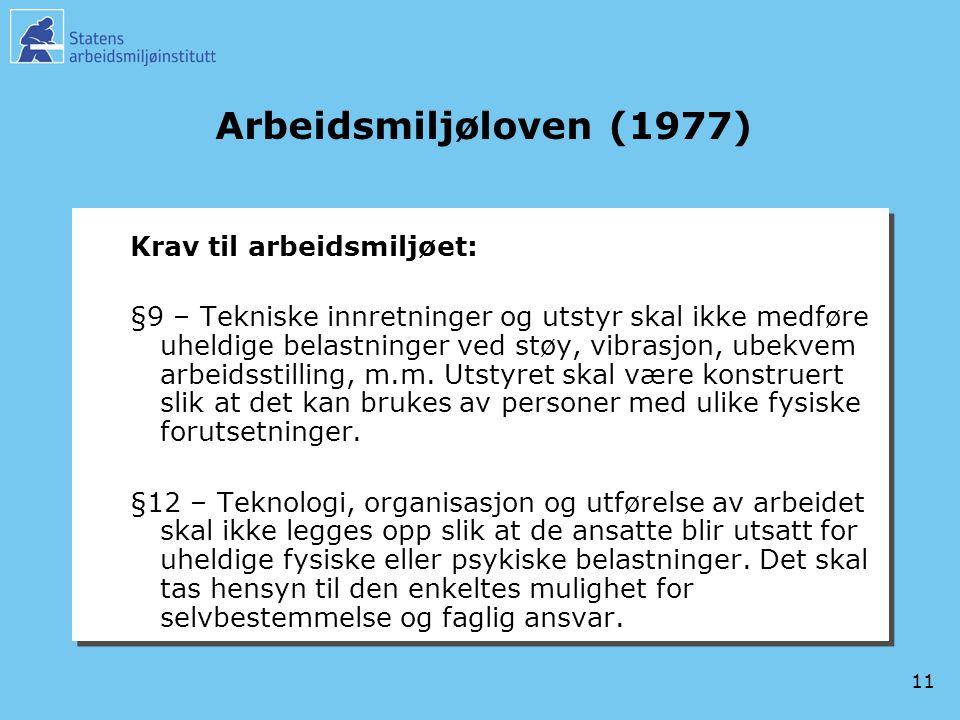 11 Arbeidsmiljøloven (1977) Krav til arbeidsmiljøet: §9 – Tekniske innretninger og utstyr skal ikke medføre uheldige belastninger ved støy, vibrasjon, ubekvem arbeidsstilling, m.m.