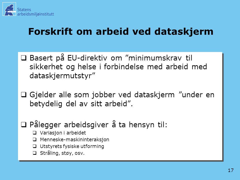 17 Forskrift om arbeid ved dataskjerm  Basert på EU-direktiv om minimumskrav til sikkerhet og helse i forbindelse med arbeid med dataskjermutstyr  Gjelder alle som jobber ved dataskjerm under en betydelig del av sitt arbeid .