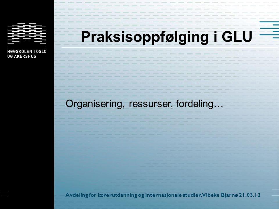 Praksisoppfølging i GLU Organisering, ressurser, fordeling… Avdeling for lærerutdanning og internasjonale studier, Vibeke Bjarnø 21.03.12