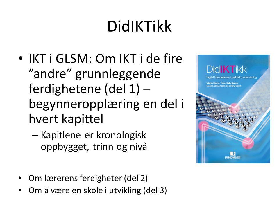 DidIKTikk IKT i GLSM: Om IKT i de fire andre grunnleggende ferdighetene (del 1) – begynneropplæring en del i hvert kapittel – Kapitlene er kronologisk oppbygget, trinn og nivå Om lærerens ferdigheter (del 2) Om å være en skole i utvikling (del 3)
