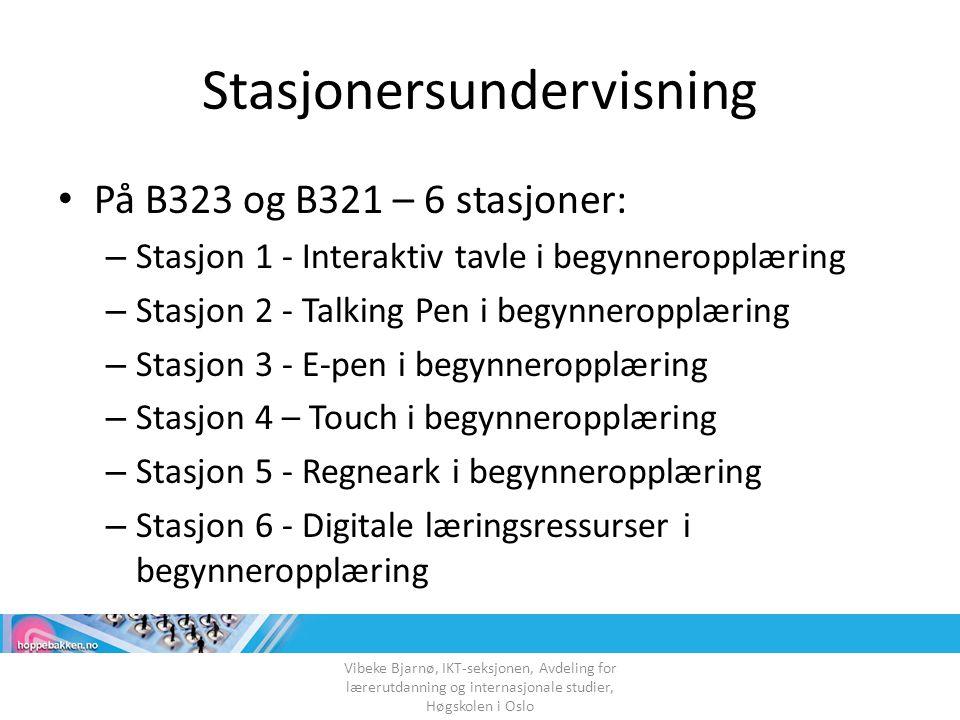 Stasjonersundervisning På B323 og B321 – 6 stasjoner: – Stasjon 1 - Interaktiv tavle i begynneropplæring – Stasjon 2 - Talking Pen i begynneropplæring – Stasjon 3 - E-pen i begynneropplæring – Stasjon 4 – Touch i begynneropplæring – Stasjon 5 - Regneark i begynneropplæring – Stasjon 6 - Digitale læringsressurser i begynneropplæring Vibeke Bjarnø, IKT-seksjonen, Avdeling for lærerutdanning og internasjonale studier, Høgskolen i Oslo