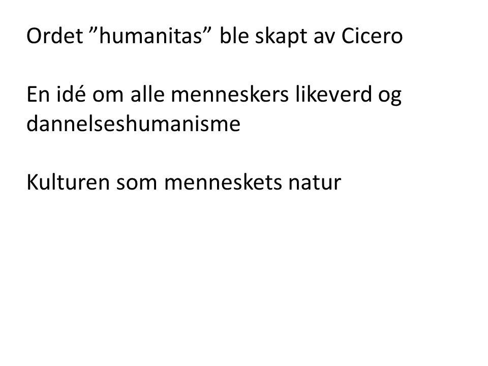 Ordet humanitas ble skapt av Cicero En idé om alle menneskers likeverd og dannelseshumanisme Kulturen som menneskets natur