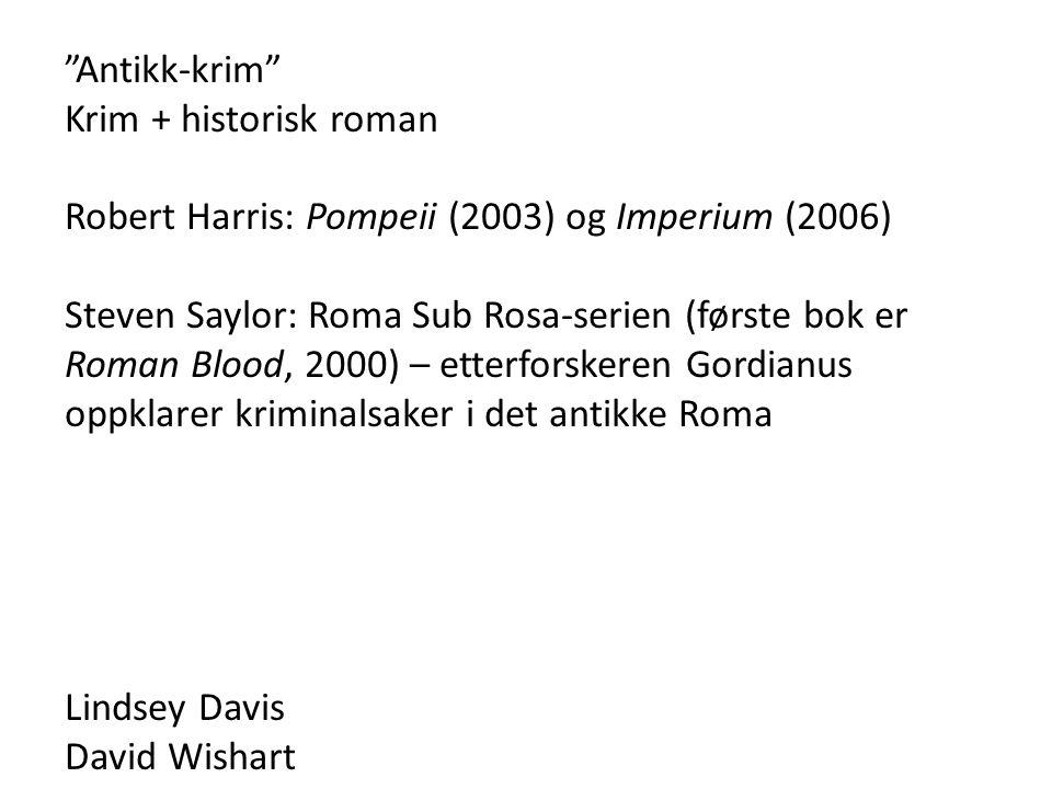 Antikk-krim Krim + historisk roman Robert Harris: Pompeii (2003) og Imperium (2006) Steven Saylor: Roma Sub Rosa-serien (første bok er Roman Blood, 2000) – etterforskeren Gordianus oppklarer kriminalsaker i det antikke Roma Lindsey Davis David Wishart