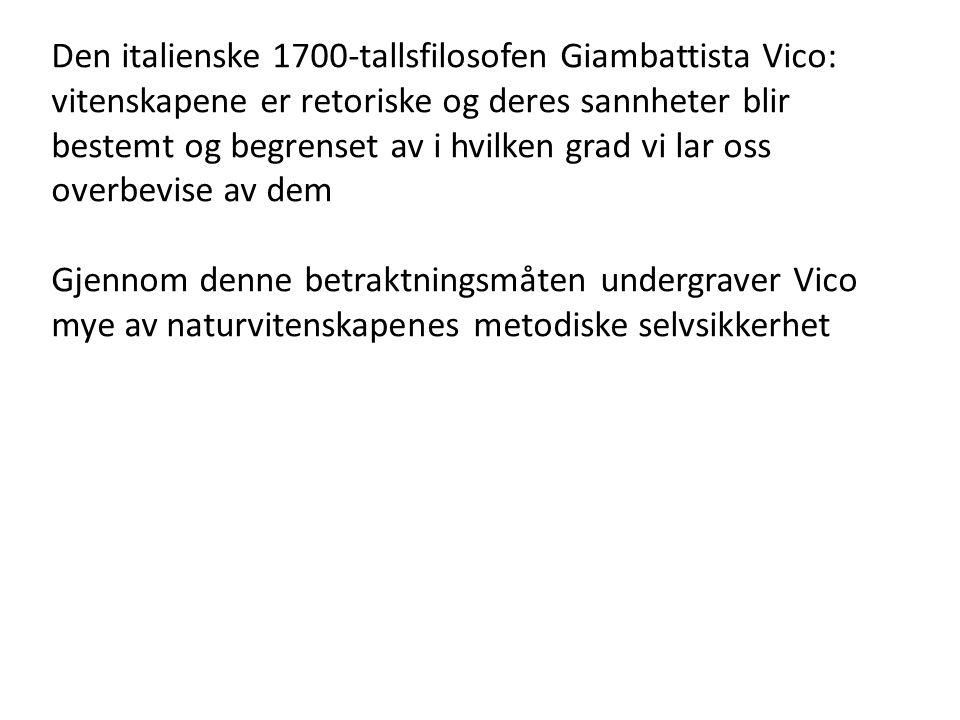 Den italienske 1700-tallsfilosofen Giambattista Vico: vitenskapene er retoriske og deres sannheter blir bestemt og begrenset av i hvilken grad vi lar oss overbevise av dem Gjennom denne betraktningsmåten undergraver Vico mye av naturvitenskapenes metodiske selvsikkerhet