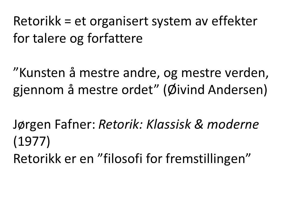 Retorikk = et organisert system av effekter for talere og forfattere Kunsten å mestre andre, og mestre verden, gjennom å mestre ordet (Øivind Andersen) Jørgen Fafner: Retorik: Klassisk & moderne (1977) Retorikk er en filosofi for fremstillingen