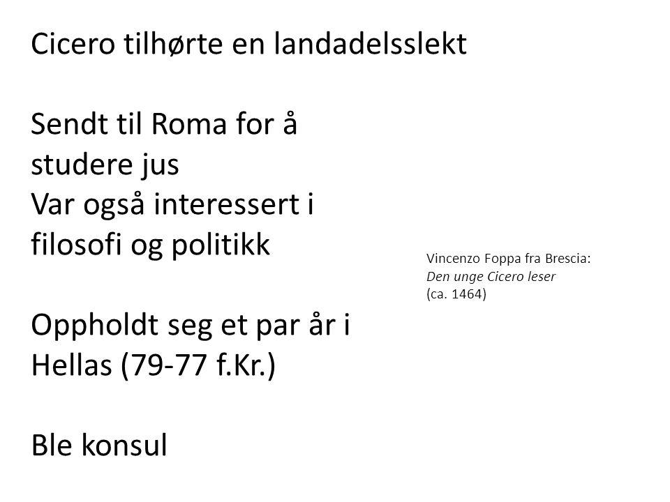Cicero tilhørte en landadelsslekt Sendt til Roma for å studere jus Var også interessert i filosofi og politikk Oppholdt seg et par år i Hellas (79-77 f.Kr.) Ble konsul Vincenzo Foppa fra Brescia: Den unge Cicero leser (ca.