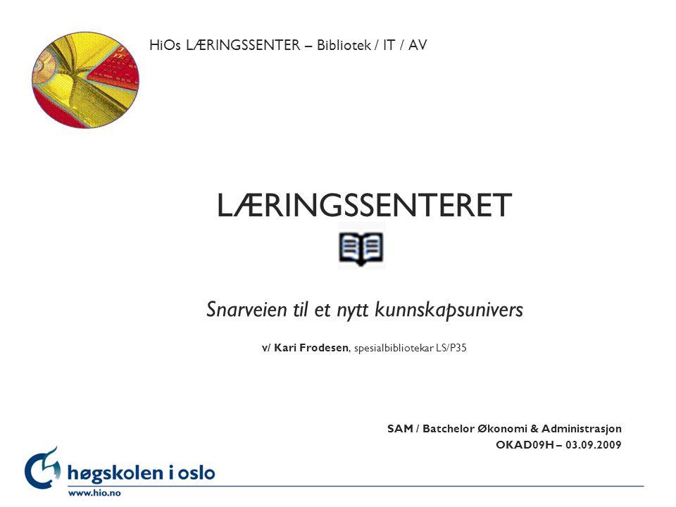 Høgskolen i Oslo HiOs LÆRINGSSENTER – Bibliotek / IT / AV LÆRINGSSENTERET Snarveien til et nytt kunnskapsunivers v/ Kari Frodesen, spesialbibliotekar LS/P35 SAM / Batchelor Økonomi & Administrasjon OKAD09H – 03.09.2009