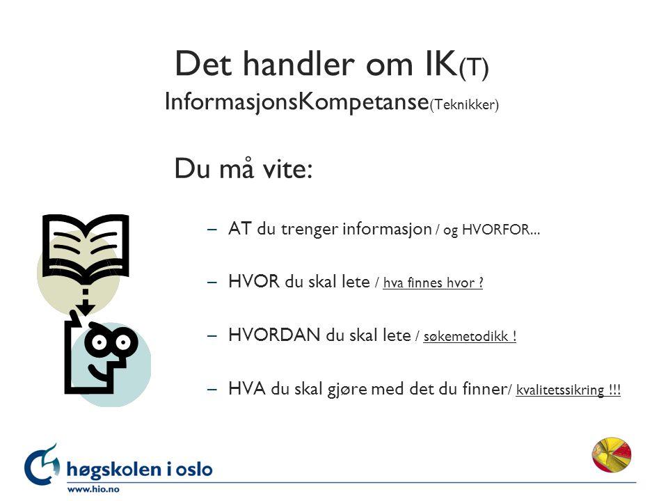 Det handler om IK (T) InformasjonsKompetanse (Teknikker) Du må vite: –AT du trenger informasjon / og HVORFOR...
