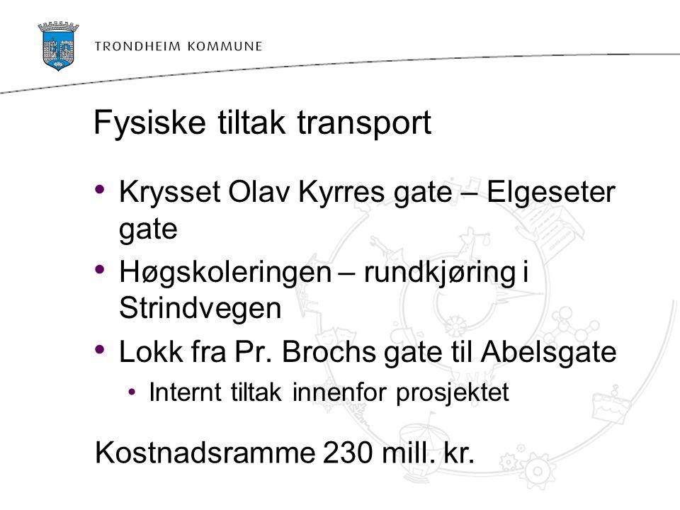 Fysiske tiltak transport Krysset Olav Kyrres gate – Elgeseter gate Høgskoleringen – rundkjøring i Strindvegen Lokk fra Pr. Brochs gate til Abelsgate I