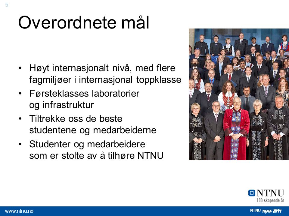 5 April 2011 www.ntnu.no NTNU mars 2010 Overordnete mål Høyt internasjonalt nivå, med flere fagmiljøer i internasjonal toppklasse Førsteklasses labora