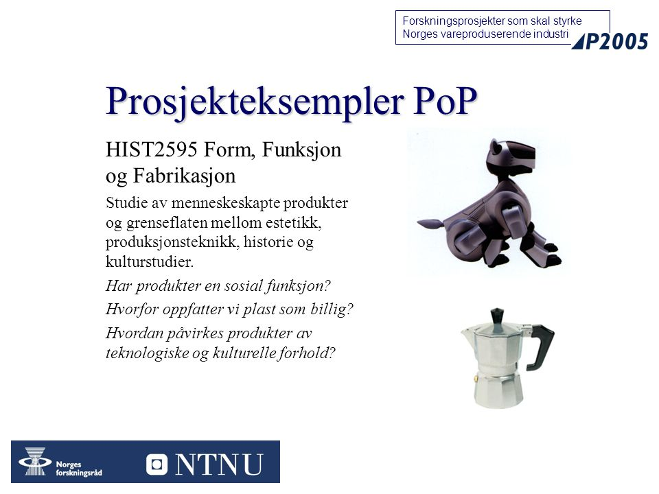17 Forskningsprosjekter som skal styrke Norges vareproduserende industri Prosjekteksempler PoP HIST2595 Form, Funksjon og Fabrikasjon Studie av menneskeskapte produkter og grenseflaten mellom estetikk, produksjonsteknikk, historie og kulturstudier.