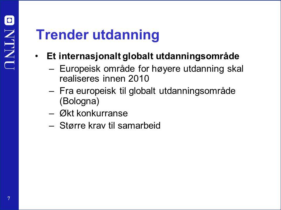7 Trender utdanning Et internasjonalt globalt utdanningsområde –Europeisk område for høyere utdanning skal realiseres innen 2010 –Fra europeisk til globalt utdanningsområde (Bologna) –Økt konkurranse –Større krav til samarbeid