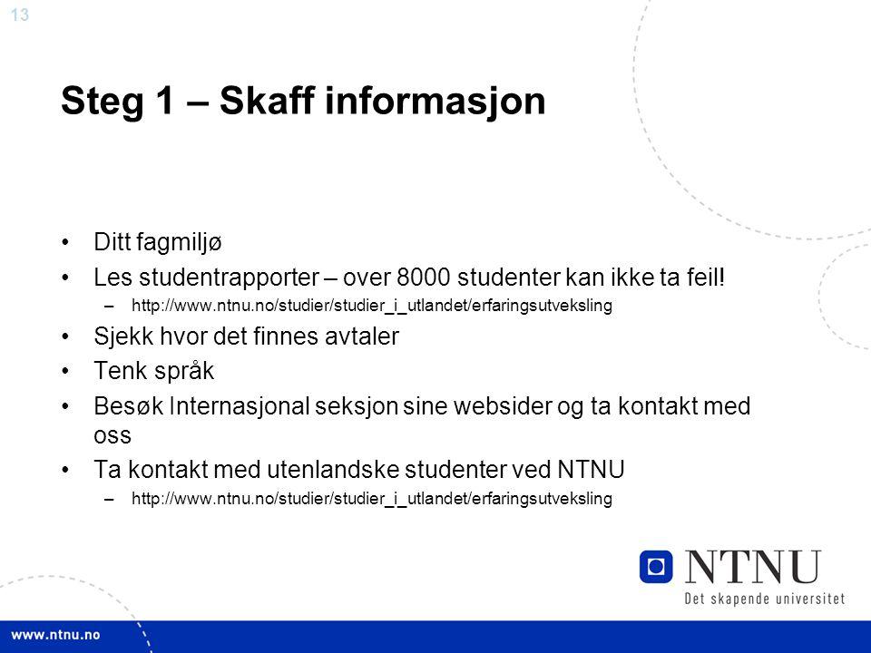 13 Steg 1 – Skaff informasjon Ditt fagmiljø Les studentrapporter – over 8000 studenter kan ikke ta feil! –http://www.ntnu.no/studier/studier_i_utlande