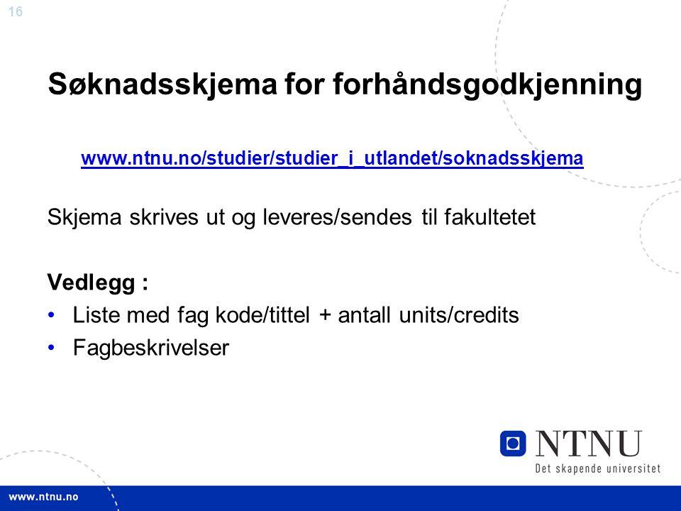 16 Søknadsskjema for forhåndsgodkjenning www.ntnu.no/studier/studier_i_utlandet/soknadsskjema Skjema skrives ut og leveres/sendes til fakultetet Vedle