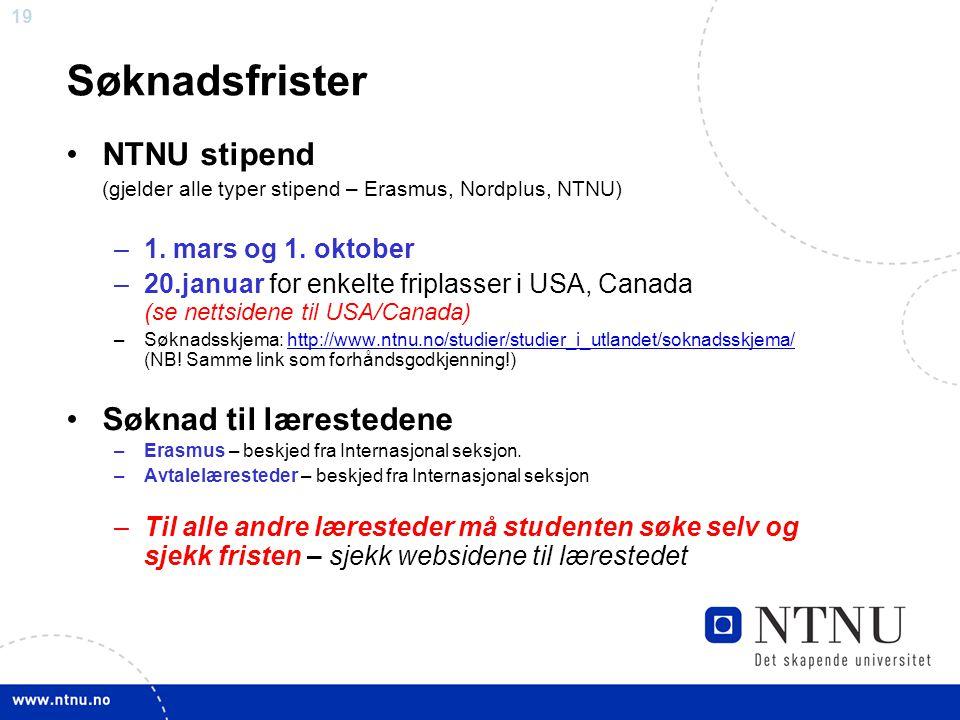 19 Søknadsfrister NTNU stipend (gjelder alle typer stipend – Erasmus, Nordplus, NTNU) –1. mars og 1. oktober –20.januar for enkelte friplasser i USA,